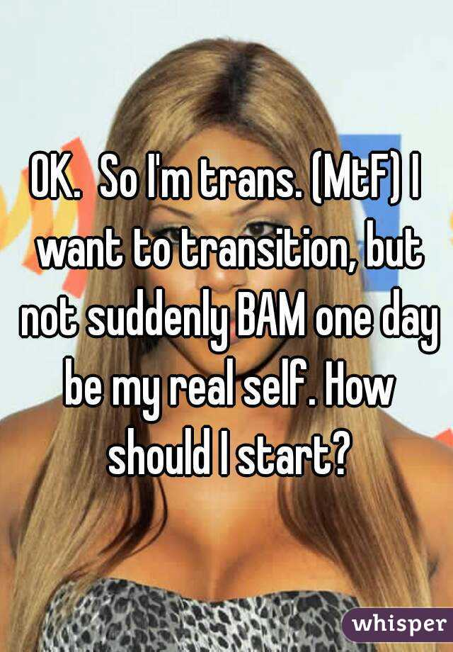 Picture: Ok.  So I'm trans.  (MtF) I want to transition, but not suddenly BAM one day be my real self.  How should I start?